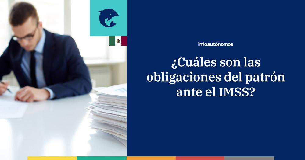 Cuáles son las obligaciones del patrón ante el IMSS