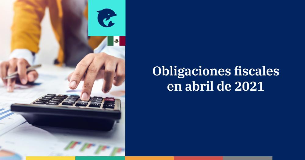Obligaciones fiscales en abril de 2021 para personas físicas y morales