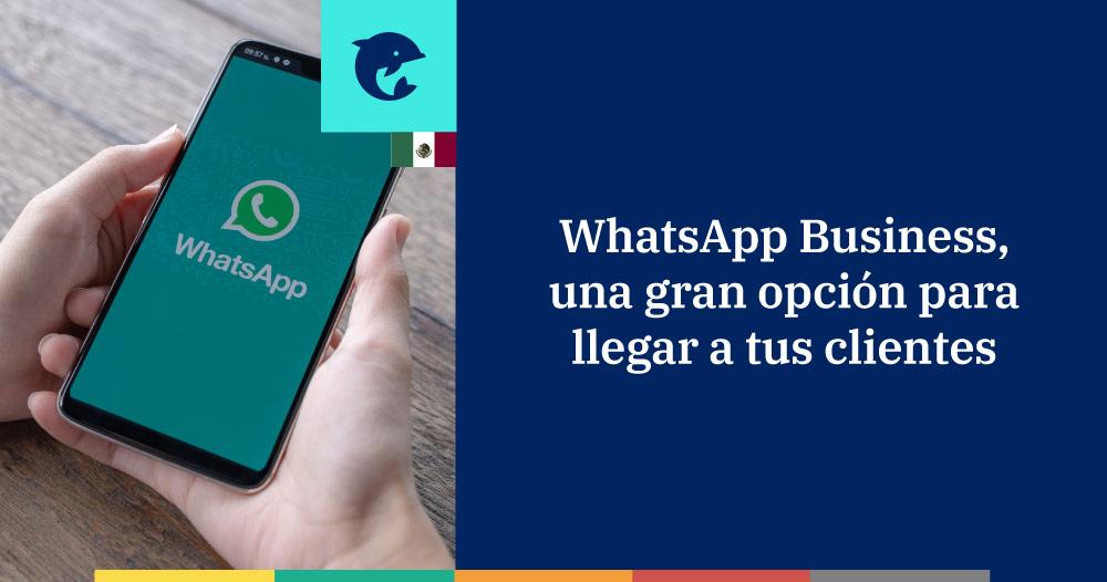 WhatsApp Business, una gran opción para llegar a tus clientes